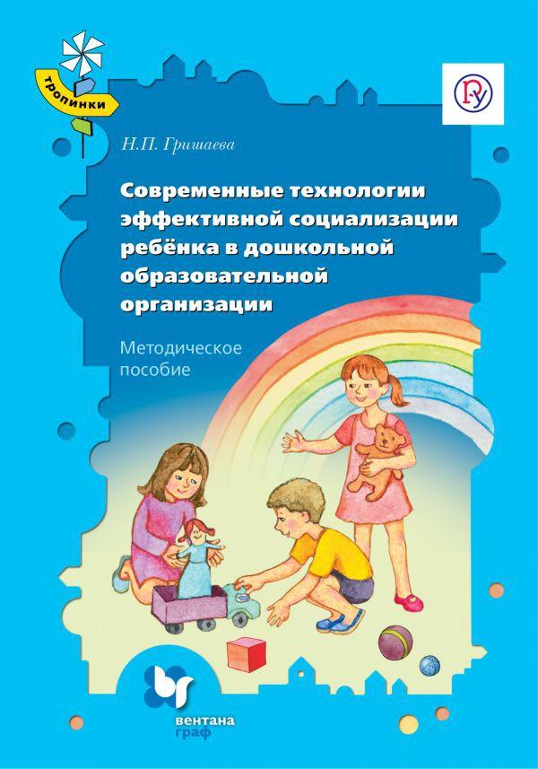 Современные технологии эффективной социализации ребёнка в дошкольной образовательной организации. 3-7 лет. Методическое пособие - страница 0