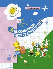 Щербакова Е.И. - Знакомимся с математикой. Пособие для дошкольника обложка книги