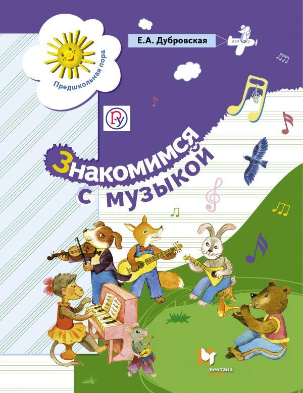 Знакомимся с музыкой. 5-7 лет. Учебное пособие Дубровская Е.А.