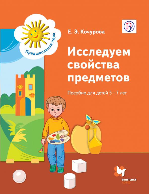 Исследуем свойства предметов. Пособие для детей 5-7 лет. Дошкольное воспитание. Учебное пособие.