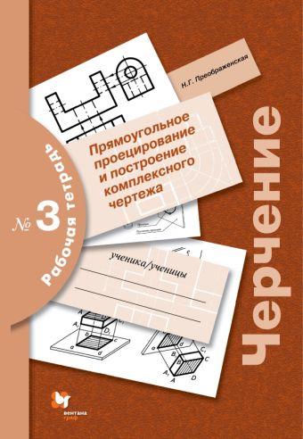 Черчение № 3. Прямоугольное проецирование и построение комплексного чертежа. 7-9классы. Рабочая тетрадь. Преображенская Н.Г.