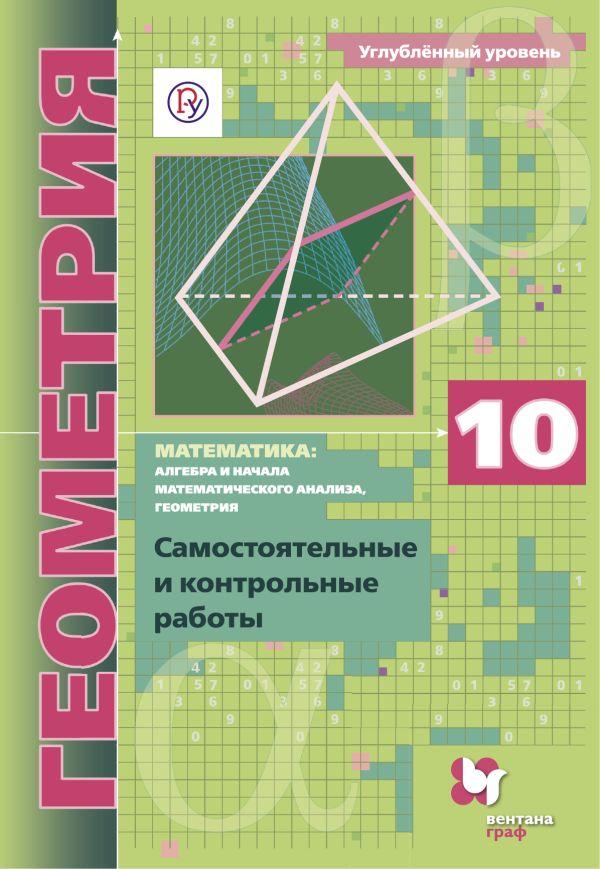 Математика: алгебра и начала математического анализа, геометрия. Геометрия. 10 кл. Самостоятельные и контрольные работы (углубленный уровень) - страница 0