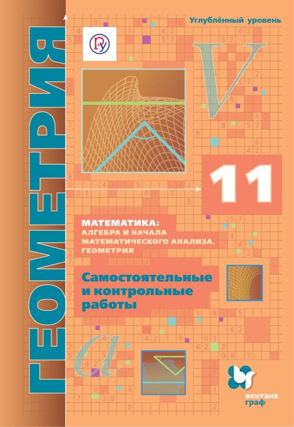 Математика: алгебра и начала математического анализа, геометрия. Геометрия. 11 кл. (углубленный уровень). Самостоятельные и контрольные работы. - страница 0